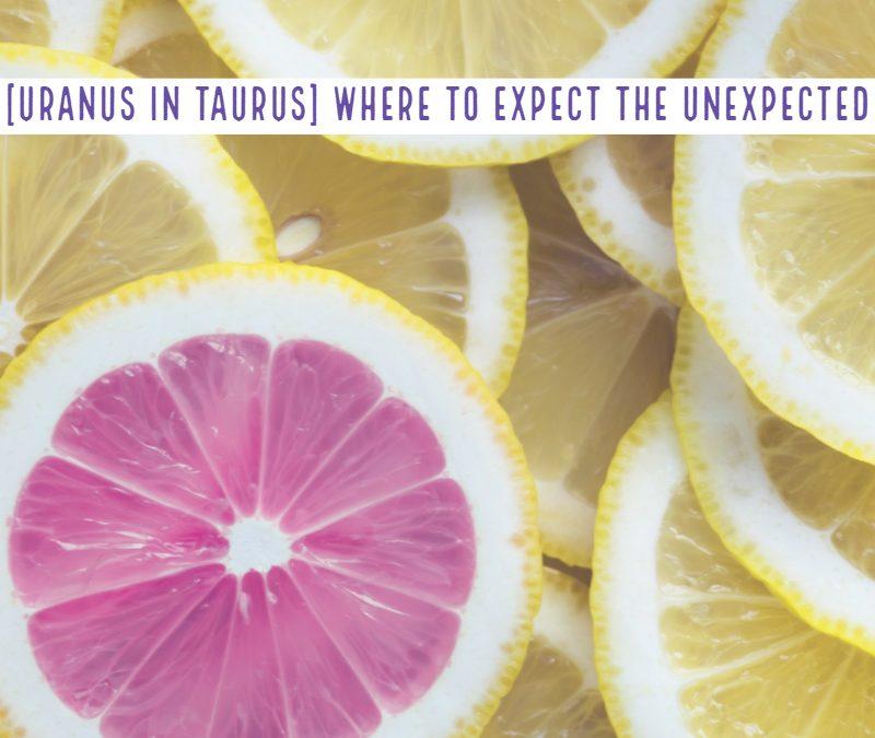 [Uranus in Taurus] Where to expect the unexpected