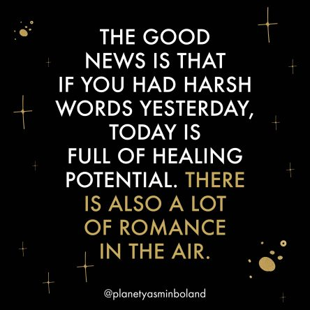 The good news is that if you had harsh words yesterday, today is full of healing potential.